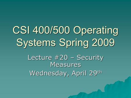 CSI 400/500 Operating Systems Spring 2009 Lecture #20 – Security Measures Wednesday, April 29 th.