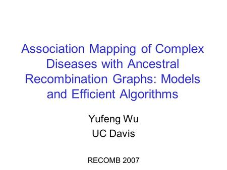 Association Mapping of Complex Diseases with Ancestral Recombination Graphs: Models and Efficient Algorithms Yufeng Wu UC Davis RECOMB 2007.