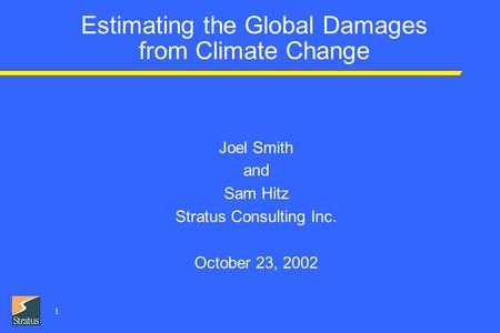 1 Estimating the Global Damages from Climate Change Joel Smith and Sam Hitz Stratus Consulting Inc. October 23, 2002.