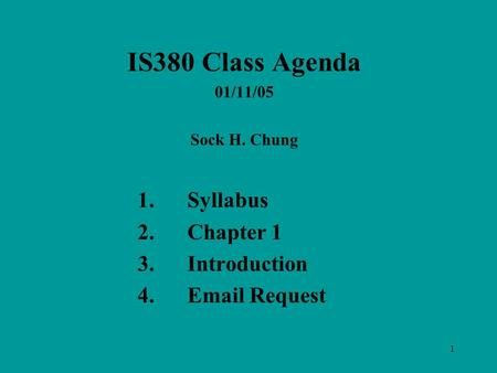 1 IS380 Class Agenda 01/11/05 Sock H. Chung 1.Syllabus 2.Chapter 1 3.Introduction 4.Email Request.