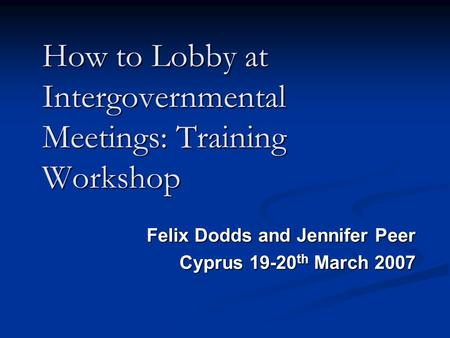 How to Lobby at Intergovernmental Meetings: Training Workshop Felix Dodds and Jennifer Peer Cyprus 19-20 th March 2007 Cyprus 19-20 th March 2007.