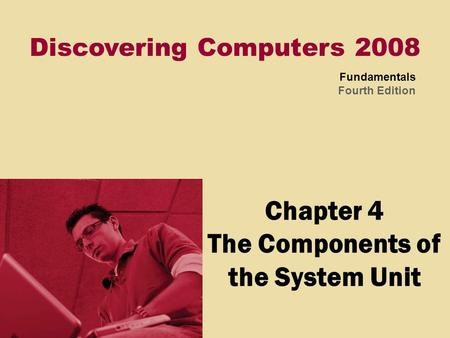 Discovering Computers 2008 Fundamentals Fourth Edition Chapter 4 The Components of the System Unit.