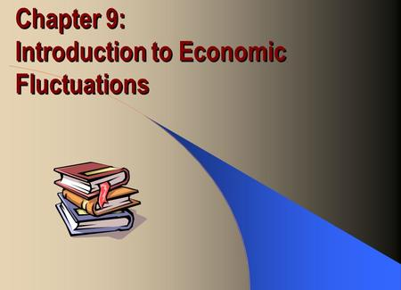Chapter 9: Introduction to Economic Fluctuations.