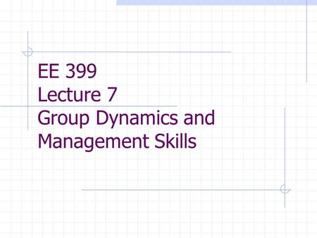 EE 399 Lecture 7 Group Dynamics and Management Skills.