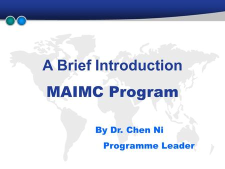 A Brief Introduction MAIMC Program By Dr. Chen Ni Programme Leader.