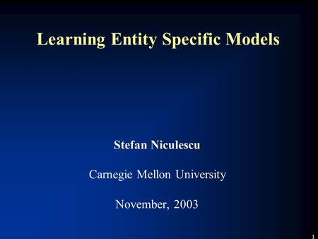 1 Learning Entity Specific Models Stefan Niculescu Carnegie Mellon University November, 2003.