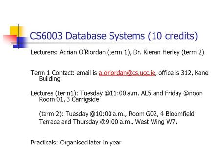 CS6003 Database Systems (10 credits) Lecturers: Adrian O'Riordan (term 1), Dr. Kieran Herley (term 2) Term 1 Contact:  is office.