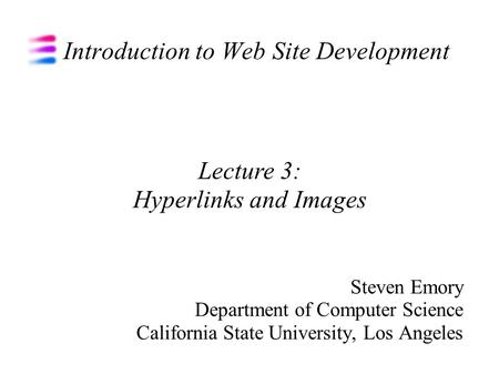 Introduction to Web Site Development Steven Emory Department of Computer Science California State University, Los Angeles Lecture 3: Hyperlinks and Images.