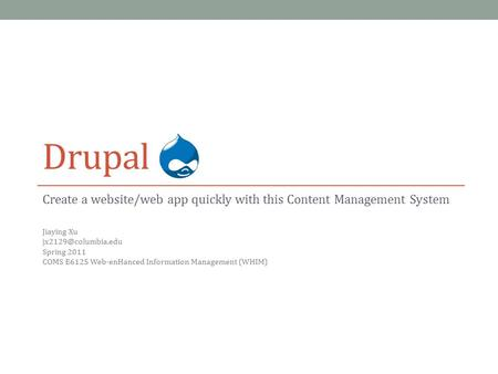 Drupal Create a website/web app quickly with this Content Management System Jiaying Xu Spring 2011 COMS E6125 Web-enHanced Information.
