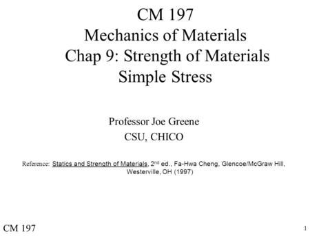 1 CM 197 Mechanics of Materials Chap 9: Strength of Materials Simple Stress Professor Joe Greene CSU, CHICO Reference: Statics and Strength of Materials,