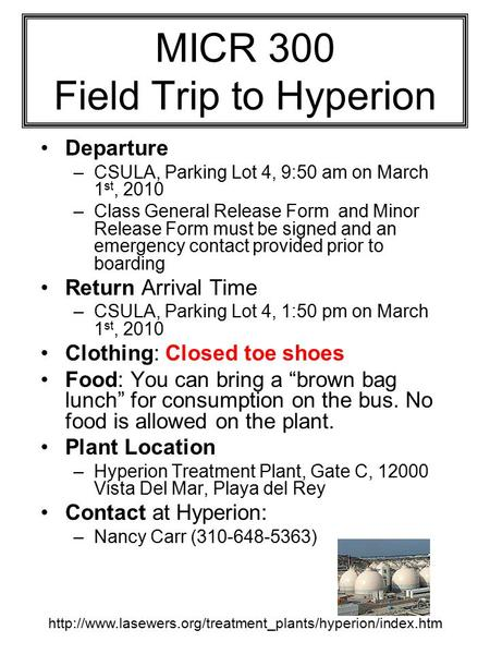 MICR 300 Field Trip to Hyperion Departure –CSULA, Parking Lot 4, 9:50 am on March 1 st, 2010 –Class General Release Form and Minor Release Form must be.
