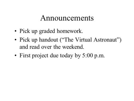 "Announcements Pick up graded homework. Pick up handout (""The Virtual Astronaut"") and read over the weekend. First project due today by 5:00 p.m."