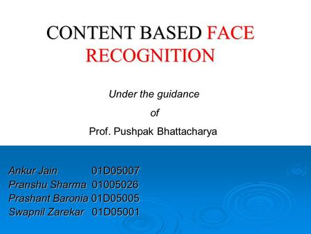 CONTENT BASED FACE RECOGNITION Ankur Jain 01D05007 Pranshu Sharma 01005026 Prashant Baronia 01D05005 Swapnil Zarekar 01D05001 Under the guidance of Prof.