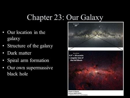 Chapter 23: Our Galaxy Our location in the galaxy Structure of the galaxy Dark matter Spiral arm formation Our own supermassive black hole.