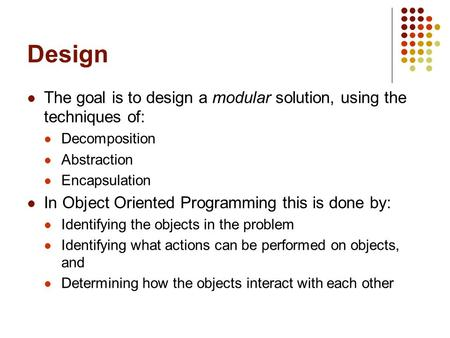 Design The goal is to design a modular solution, using the techniques of: Decomposition Abstraction Encapsulation In Object Oriented Programming this is.