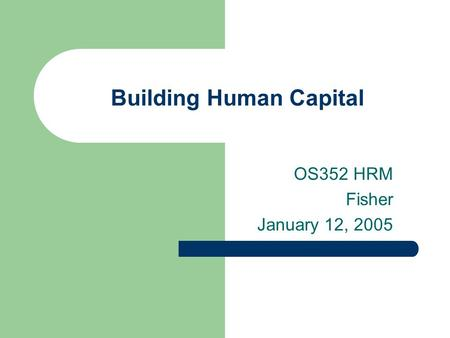 Building Human Capital OS352 HRM Fisher January 12, 2005.