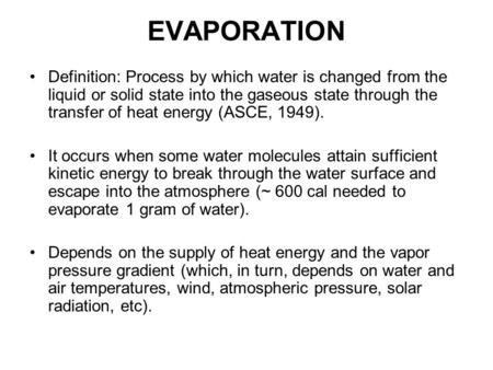 EVAPORATION Definition: Process by which water is changed from the liquid or solid state into the gaseous state through the transfer of heat energy (ASCE,