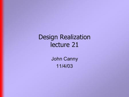 Design Realization lecture 21 John Canny 11/4/03.