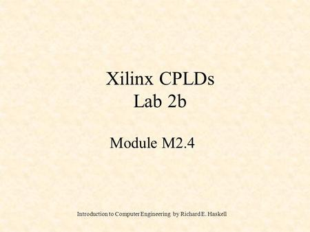 Introduction to Computer Engineering by Richard E. Haskell Xilinx CPLDs Lab 2b Module M2.4.