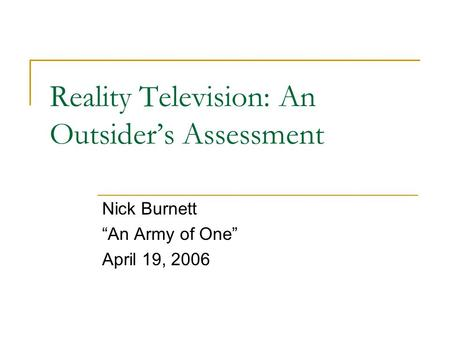 "Reality Television: An Outsider's Assessment Nick Burnett ""An Army of One"" April 19, 2006."