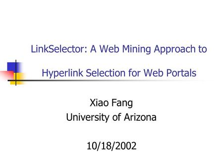 LinkSelector: A Web Mining Approach to Hyperlink Selection for Web Portals Xiao Fang University of Arizona 10/18/2002.