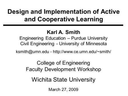 Design and Implementation of Active and Cooperative Learning Karl A. Smith Engineering Education – Purdue University Civil Engineering - University of.