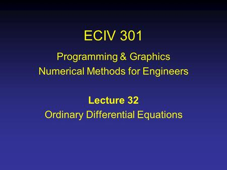ECIV 301 Programming & Graphics Numerical Methods for Engineers Lecture 32 Ordinary Differential Equations.
