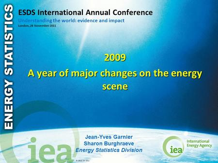 © OECD/IEA 2011 ESDS International Annual Conference Understanding the world: evidence and impact London, 28 November 2011 2009 A year of major changes.