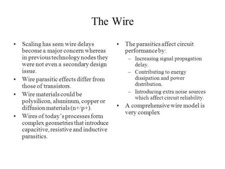 The Wire Scaling has seen wire delays become a major concern whereas in previous technology nodes they were not even a secondary design issue. Wire parasitic.