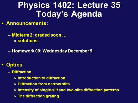 Physics 1402: Lecture 35 Today's Agenda Announcements: –Midterm 2: graded soon … »solutions –Homework 09: Wednesday December 9 Optics –Diffraction »Introduction.