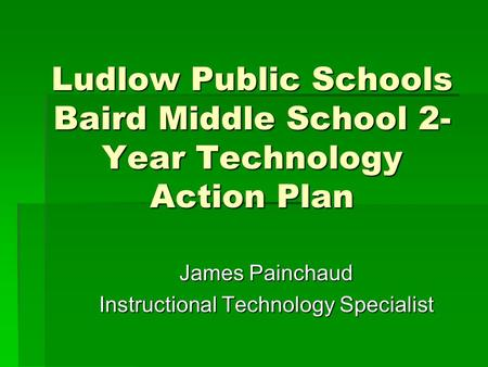 Ludlow Public Schools Baird Middle School 2- Year Technology Action Plan James Painchaud Instructional Technology Specialist.