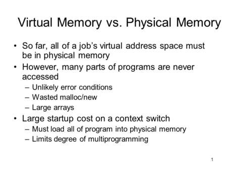 1 Virtual Memory vs. Physical Memory So far, all of a job's virtual address space must be in physical memory However, many parts of programs are never.