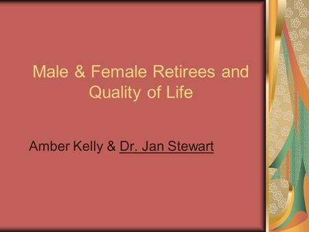 Male & Female Retirees and Quality of Life Amber Kelly & Dr. Jan Stewart.