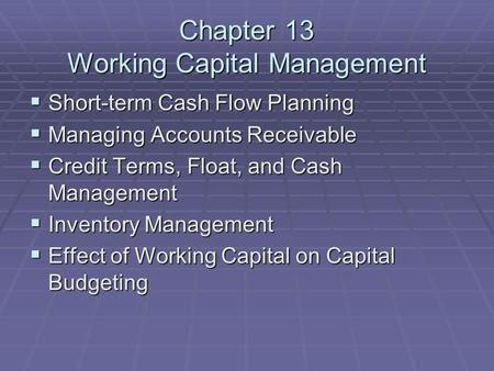 Chapter 13 Working Capital Management  Short-term Cash Flow Planning  Managing Accounts Receivable  Credit Terms, Float, and Cash Management  Inventory.
