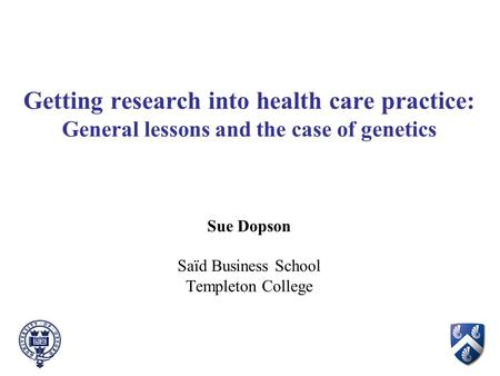 Getting research into health care practice: General lessons and the case of genetics Sue Dopson Saïd Business School Templeton College.