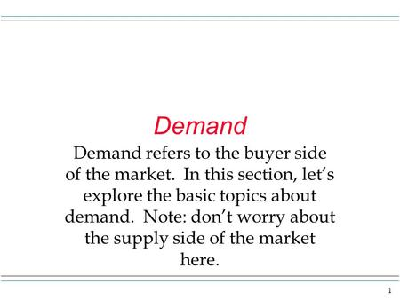 1 Demand Demand refers to the buyer side of the market. In this section, let's explore the basic topics about demand. Note: don't worry about the supply.