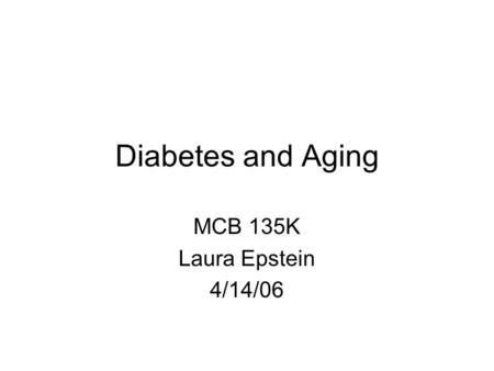 Diabetes and Aging MCB 135K Laura Epstein 4/14/06.