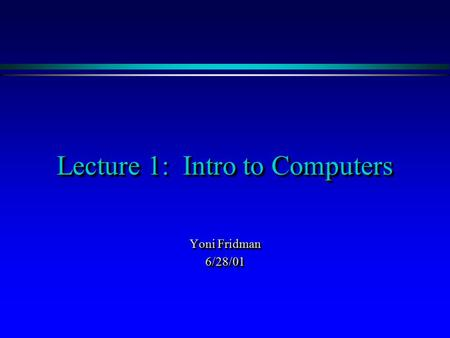 Lecture 1: Intro to Computers Yoni Fridman 6/28/01 6/28/01.