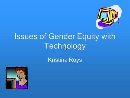 Issues of Gender Equity with Technology Kristina Roys.