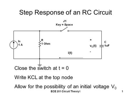 ECE 201 Circuit Theory I1 Step Response of an RC Circuit + v C (t) - i(t) Close the switch at t = 0 Write KCL at the top node Allow for the possibility.