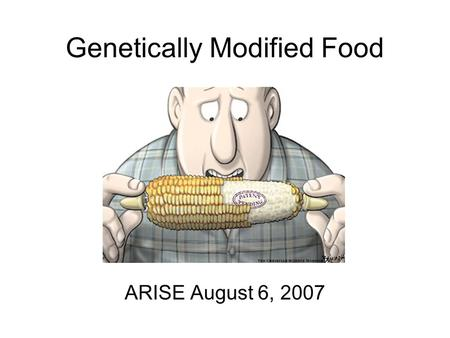 Genetically Modified Food ARISE August 6, 2007. Outline Genetically modified organisms (GMO) Review of reading, why GM? How to make a GM organism Techniques.