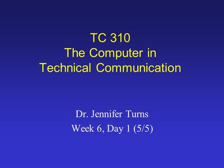 TC 310 The Computer in Technical Communication Dr. Jennifer Turns Week 6, Day 1 (5/5)
