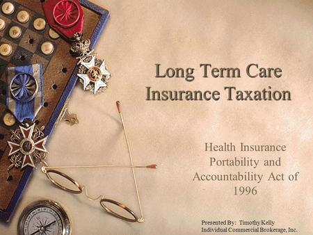 Long Term Care Insurance Taxation Health Insurance Portability and Accountability Act of 1996 Presented By: Timothy Kelly Individual Commercial Brokerage,