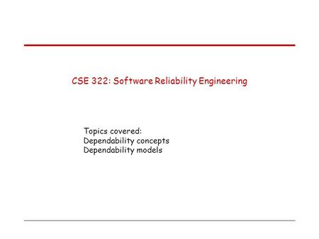 CSE 322: Software Reliability Engineering Topics covered: Dependability concepts Dependability models.