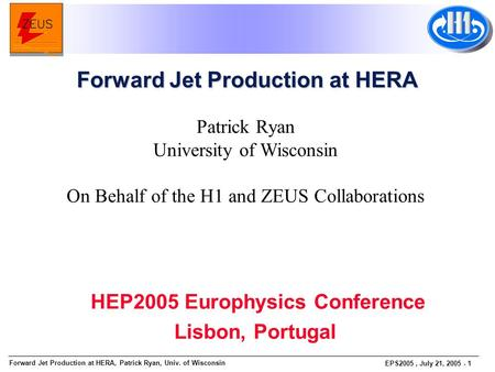 Forward Jet Production at HERA, Patrick Ryan, Univ. of Wisconsin EPS2005, July 21, 2005 - 1 Patrick Ryan University of Wisconsin On Behalf of the H1 and.