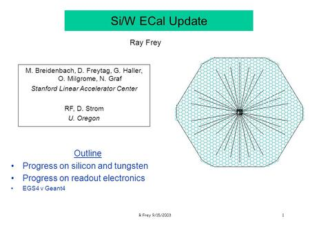 R Frey 9/15/20031 Si/W ECal Update Outline Progress on silicon and tungsten Progress on readout electronics EGS4 v Geant4 Ray Frey M. Breidenbach, D. Freytag,