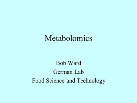 Metabolomics Bob Ward German Lab Food Science and Technology.