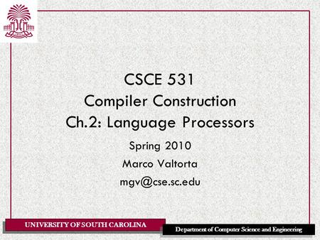 UNIVERSITY OF SOUTH CAROLINA Department of Computer Science and Engineering CSCE 531 Compiler Construction Ch.2: Language Processors Spring 2010 Marco.