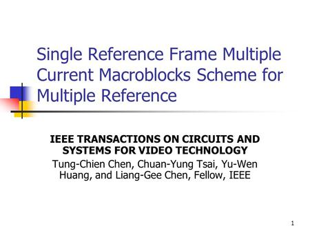 1 Single Reference Frame Multiple Current Macroblocks Scheme for Multiple Reference IEEE TRANSACTIONS ON CIRCUITS AND SYSTEMS FOR VIDEO TECHNOLOGY Tung-Chien.