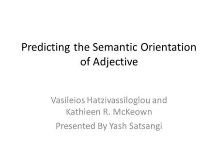 Predicting the Semantic Orientation of Adjective Vasileios Hatzivassiloglou and Kathleen R. McKeown Presented By Yash Satsangi.